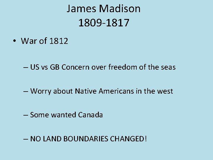 James Madison 1809 -1817 • War of 1812 – US vs GB Concern over