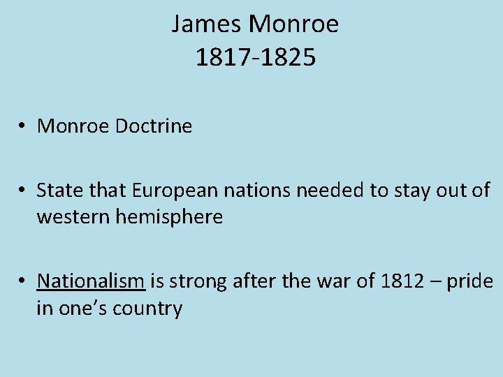 James Monroe 1817 -1825 • Monroe Doctrine • State that European nations needed to