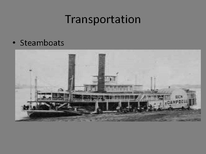 Transportation • Steamboats – Robert Fulton – Used on major rivers, Great Lakes, –