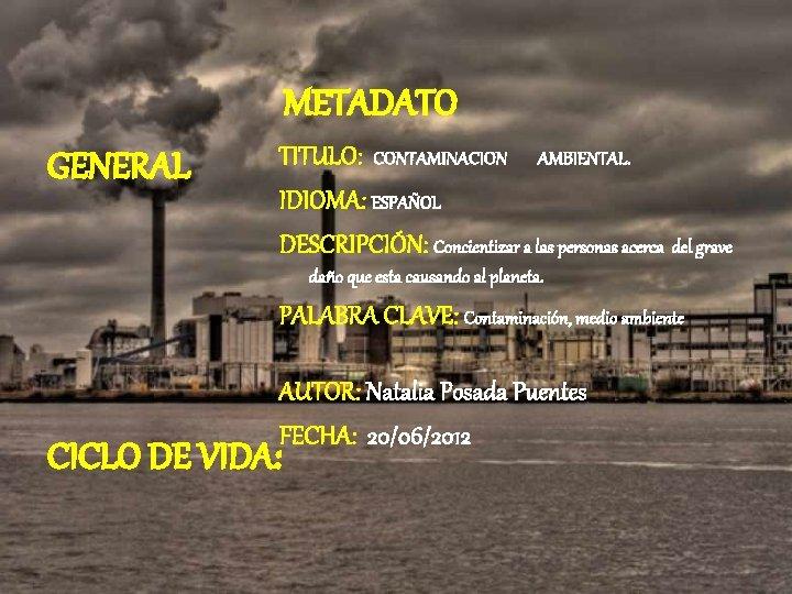 METADATO GENERAL TITULO: CONTAMINACION AMBIENTAL. IDIOMA: ESPAÑOL DESCRIPCIÓN: Concientizar a las personas acerca del