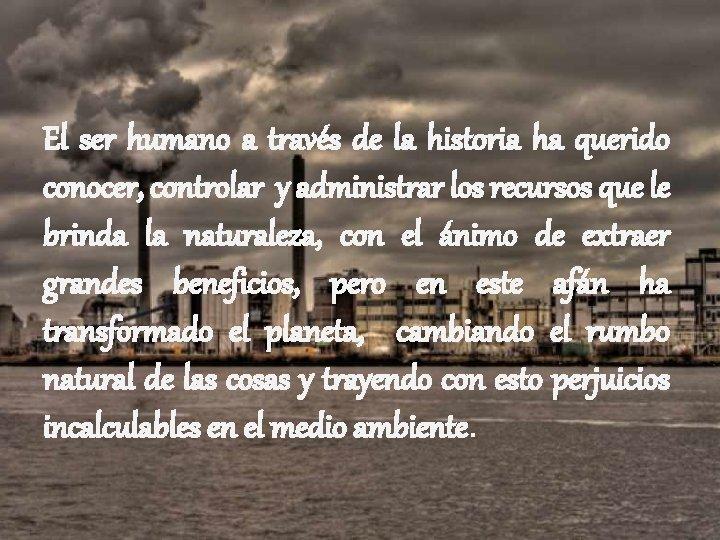 El ser humano a través de la historia ha querido conocer, controlar y administrar