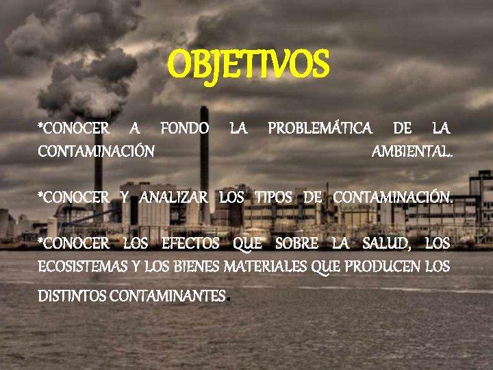 OBJETIVOS *CONOCER A FONDO LA PROBLEMÁTICA DE LA CONTAMINACIÓN AMBIENTAL. *CONOCER Y ANALIZAR LOS