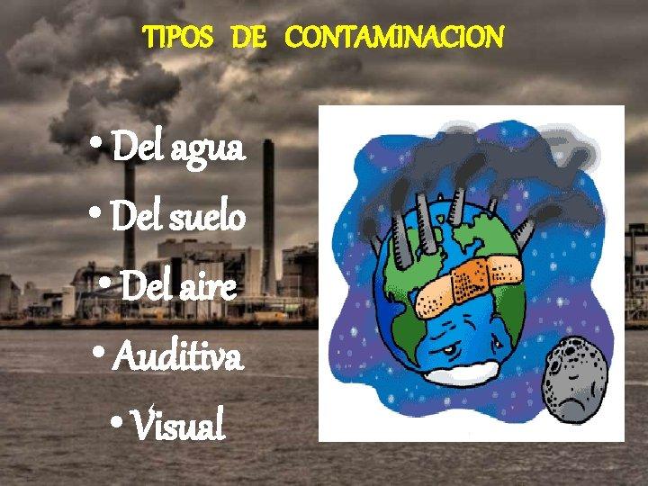 TIPOS DE CONTAMINACION • Del agua • Del suelo • Del aire • Auditiva