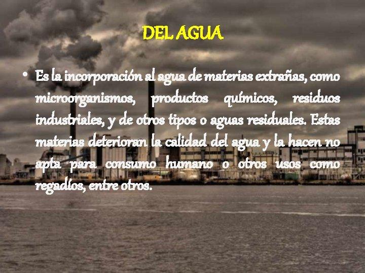 DEL AGUA • Es la incorporación al agua de materias extrañas, como microorganismos, productos