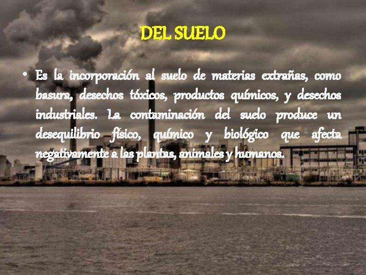 DEL SUELO • Es la incorporación al suelo de materias extrañas, como basura, desechos