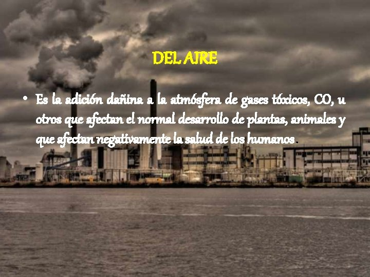 DEL AIRE • Es la adición dañina a la atmósfera de gases tóxicos, CO,