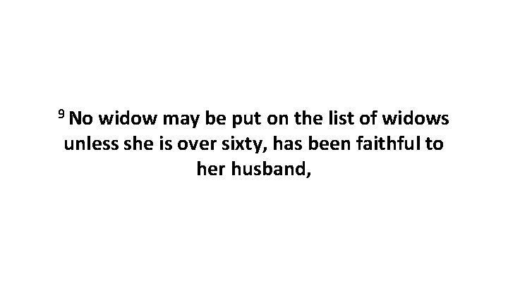 9 No widow may be put on the list of widows unless she is