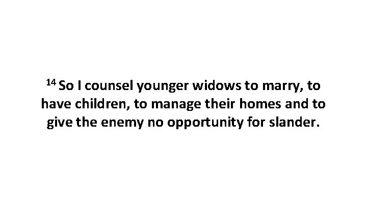 14 So I counsel younger widows to marry, to have children, to manage their