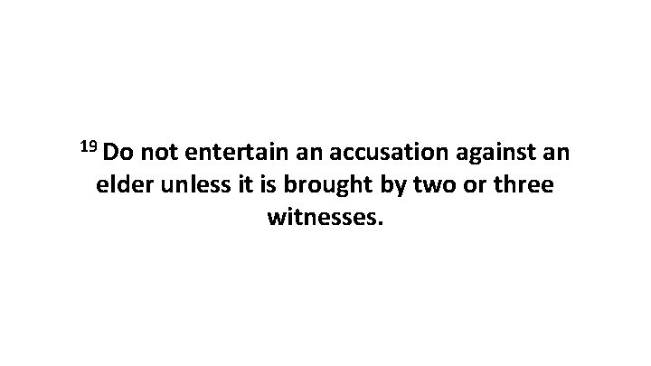 19 Do not entertain an accusation against an elder unless it is brought by