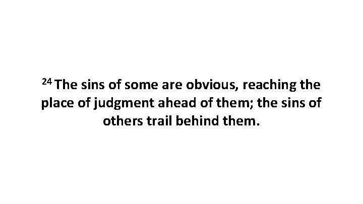24 The sins of some are obvious, reaching the place of judgment ahead of