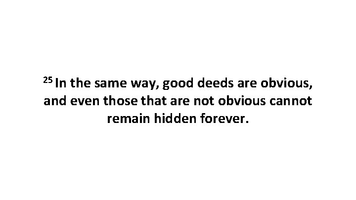 25 In the same way, good deeds are obvious, and even those that are