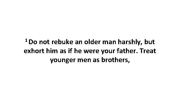 1 Do not rebuke an older man harshly, but exhort him as if he
