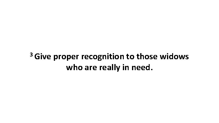 3 Give proper recognition to those widows who are really in need.