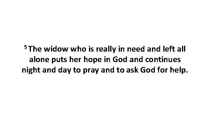 5 The widow who is really in need and left all alone puts her