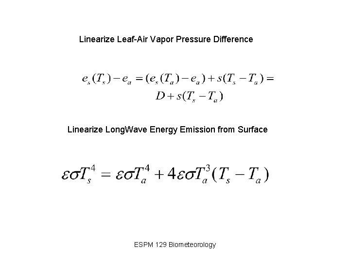 Linearize Leaf-Air Vapor Pressure Difference Linearize Long. Wave Energy Emission from Surface ESPM 129