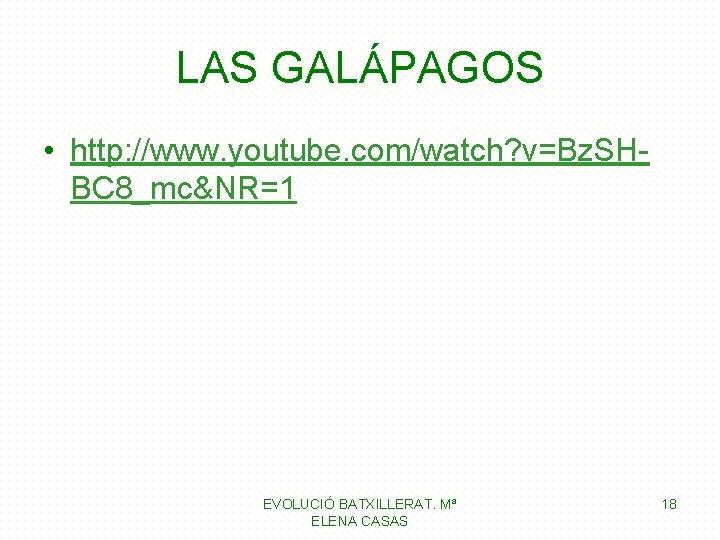 LAS GALÁPAGOS • http: //www. youtube. com/watch? v=Bz. SHBC 8_mc&NR=1 EVOLUCIÓ BATXILLERAT. Mª ELENA
