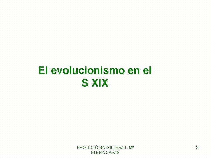 El evolucionismo en el S XIX EVOLUCIÓ BATXILLERAT. Mª ELENA CASAS 3