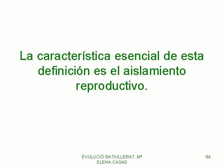 La característica esencial de esta definición es el aislamiento reproductivo. EVOLUCIÓ BATXILLERAT. Mª ELENA