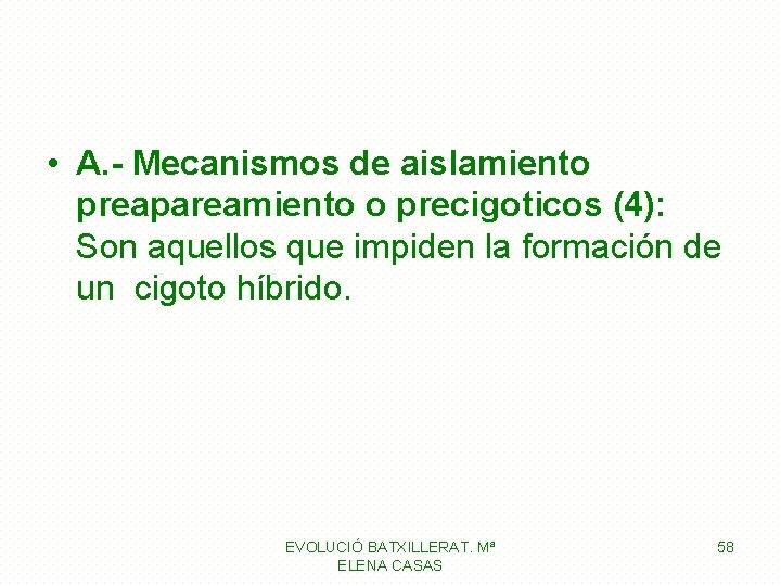 • A. - Mecanismos de aislamiento preapareamiento o precigoticos (4): Son aquellos que