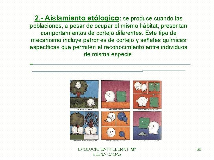 2. - Aislamiento etólogico: se produce cuando las poblaciones, a pesar de ocupar el