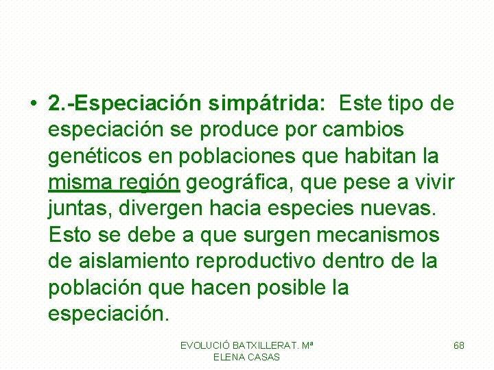 • 2. -Especiación simpátrida: Este tipo de especiación se produce por cambios genéticos