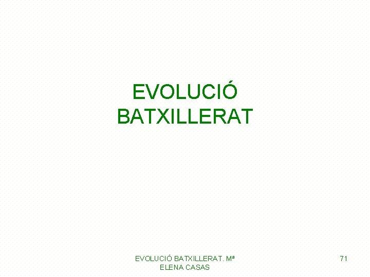 EVOLUCIÓ BATXILLERAT. Mª ELENA CASAS 71