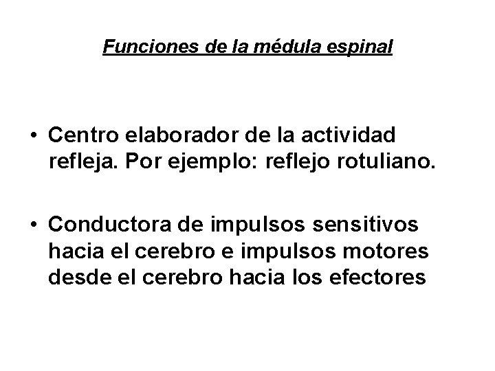 Funciones de la médula espinal • Centro elaborador de la actividad refleja. Por ejemplo: