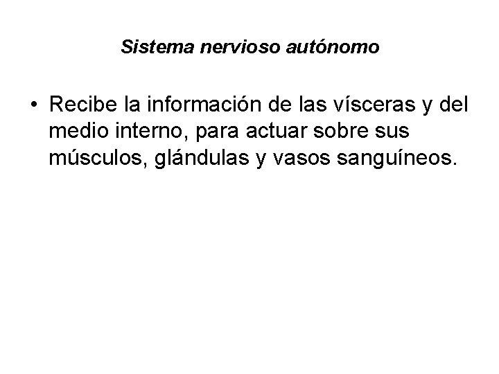 Sistema nervioso autónomo • Recibe la información de las vísceras y del medio interno,