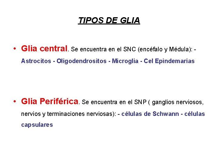 TIPOS DE GLIA • Glia central. Se encuentra en el SNC (encéfalo y Médula):
