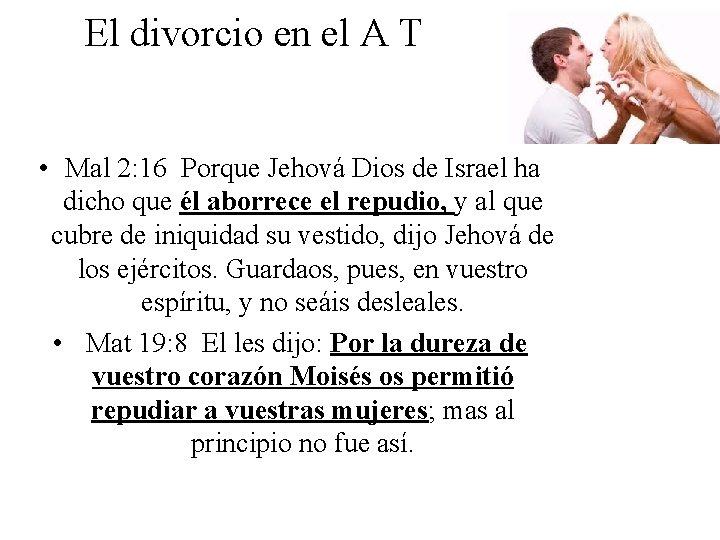 El divorcio en el A T • Mal 2: 16 Porque Jehová Dios de