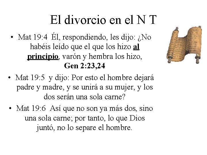 El divorcio en el N T • Mat 19: 4 Él, respondiendo, les dijo: