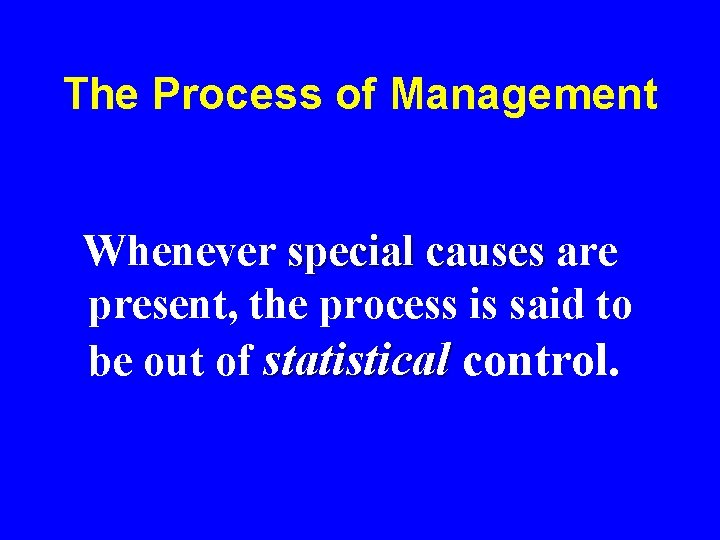 The Process of Management Whenever special causes are present, the process is said to