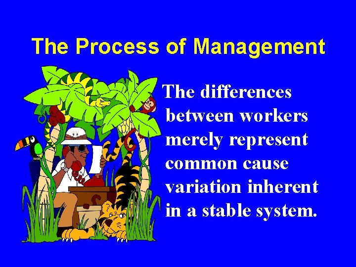 The Process of Management The differences between workers merely represent common cause variation inherent