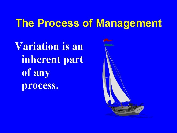 The Process of Management Variation is an inherent part of any process.