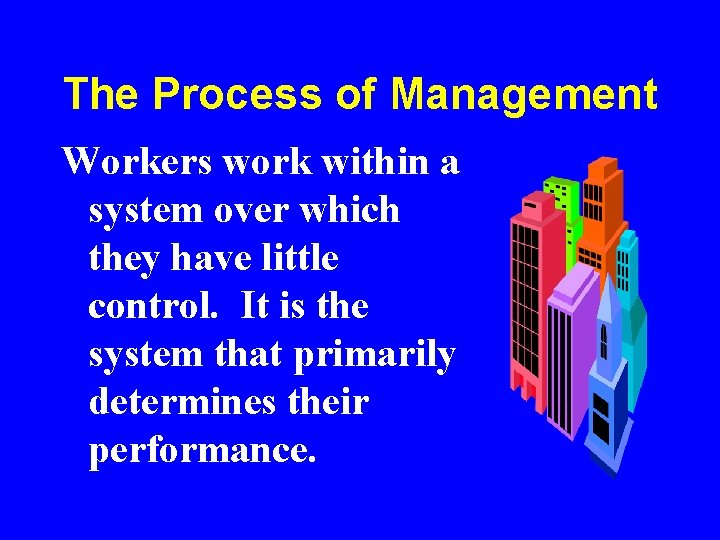 The Process of Management Workers work within a system over which they have little