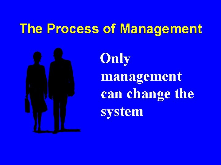 The Process of Management Only management can change the system