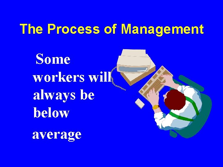 The Process of Management Some workers will always be below average