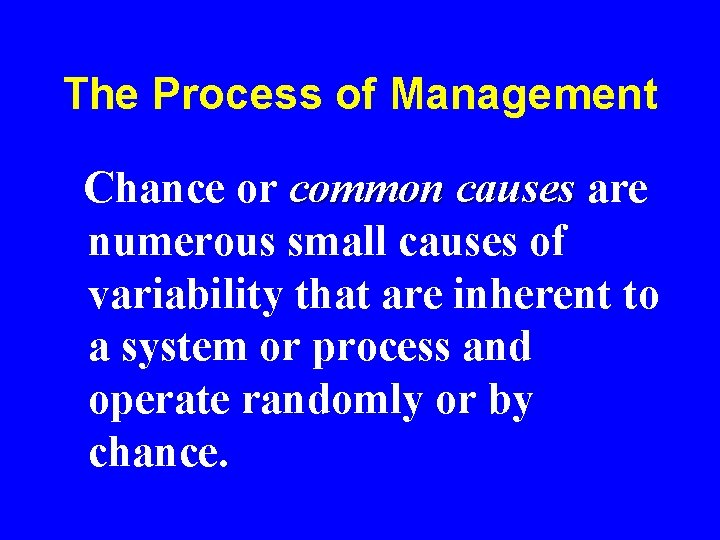 The Process of Management Chance or common causes are numerous small causes of variability