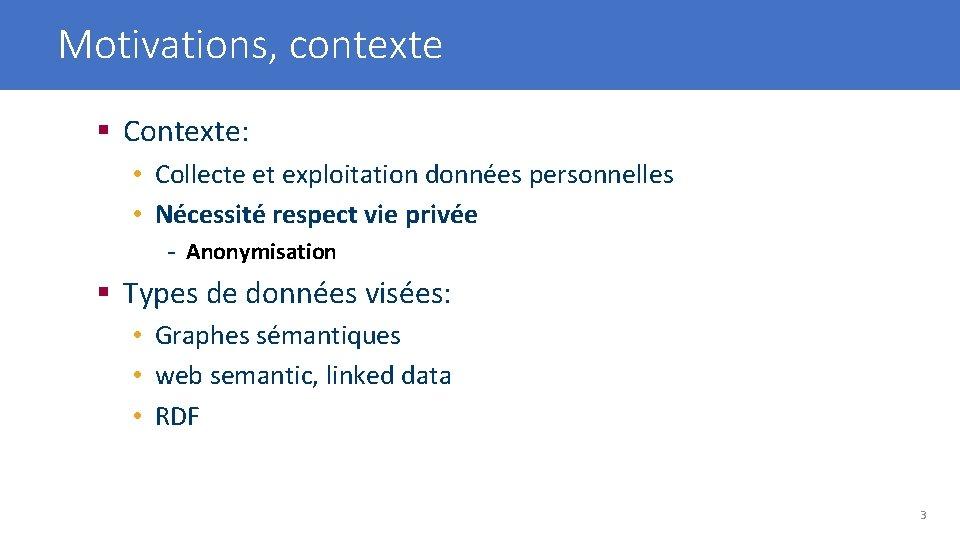 Motivations, contexte § Contexte: • Collecte et exploitation données personnelles • Nécessité respect vie