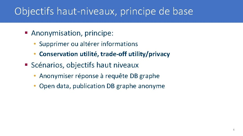 Objectifs haut-niveaux, principe de base § Anonymisation, principe: • Supprimer ou altérer informations •