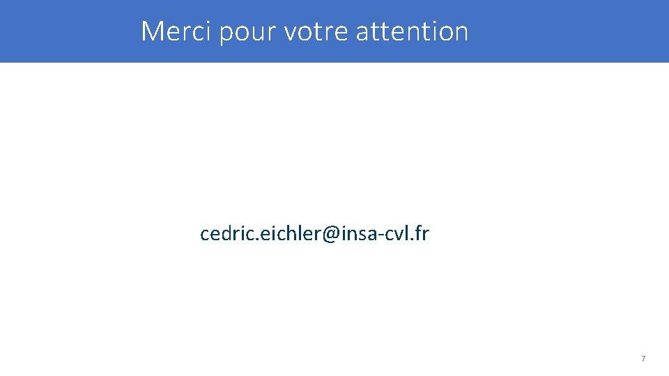 Merci pour votre attention cedric. eichler@insa-cvl. fr 7