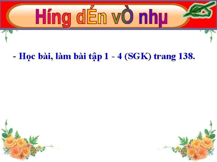 - Học bài, làm bài tập 1 - 4 (SGK) trang 138.