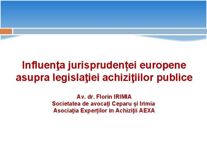 Influenţa jurisprudenței europene asupra legislaţiei achiziţiilor publice Av. dr. Florin IRIMIA Societatea de avocați