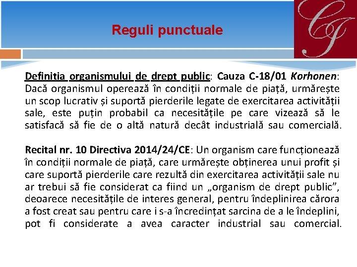 Reguli punctuale Definiția organismului de drept public: Cauza C-18/01 Korhonen: Dacă organismul operează în