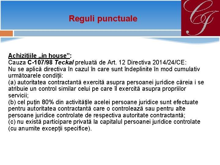 """Reguli punctuale Achizițiile """"in house"""": Cauza C-107/98 Teckal preluată de Art. 12 Directiva 2014/24/CE:"""