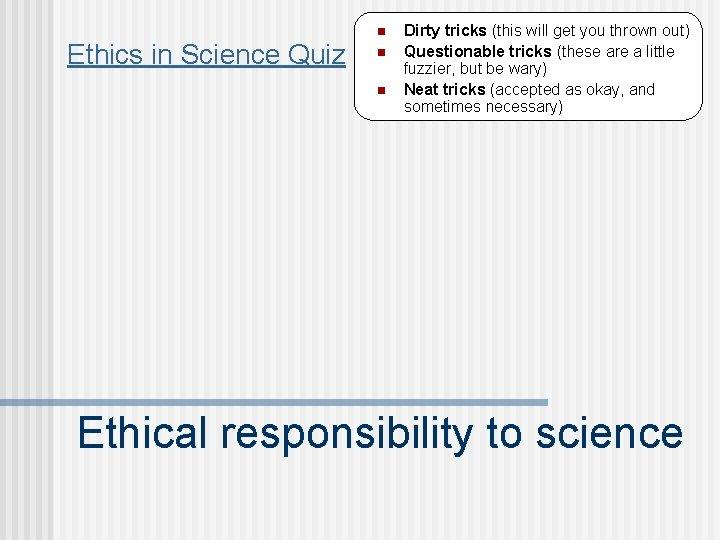n Ethics in Science Quiz n n Dirty tricks (this will get you thrown