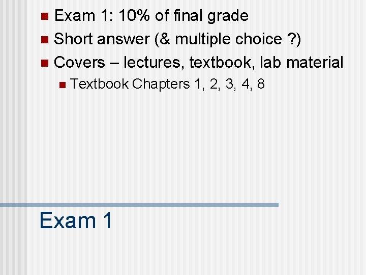 Exam 1: 10% of final grade n Short answer (& multiple choice ? )