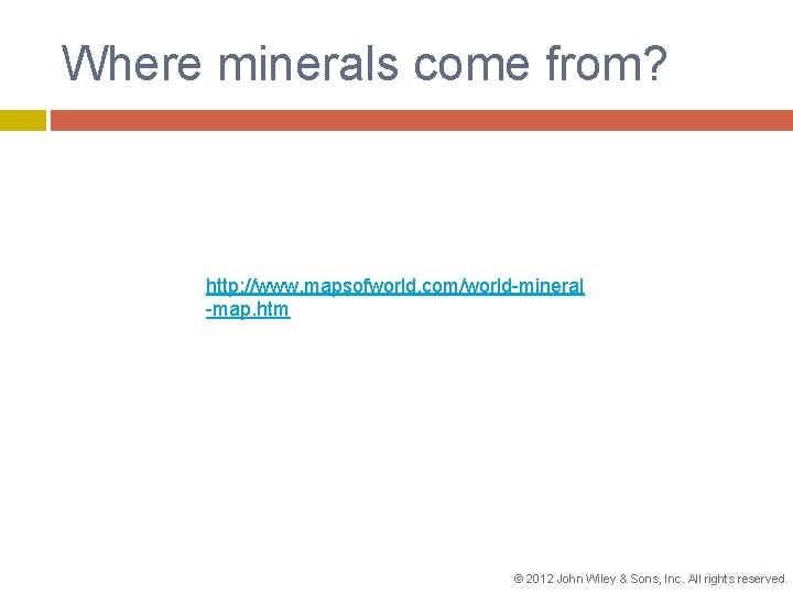 Where minerals come from? http: //www. mapsofworld. com/world-mineral -map. htm © 2012 John Wiley