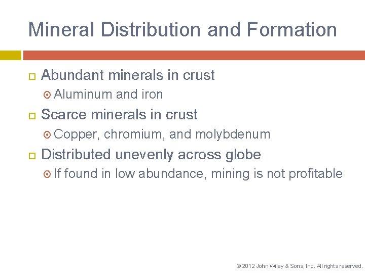 Mineral Distribution and Formation Abundant minerals in crust Aluminum Scarce minerals in crust Copper,