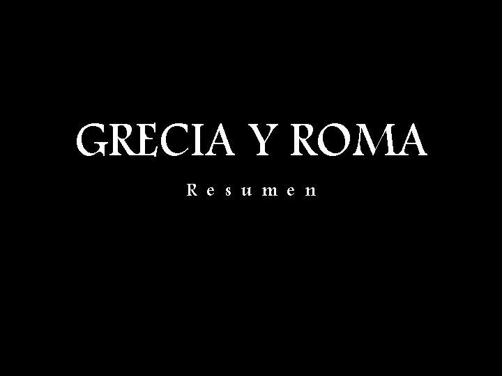 GRECIA Y ROMA R e s u m e n